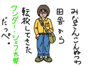ワンダーシェフを人間に例えて、田舎から転校して来たワンダー・シェフ太郎だっぺと自己紹介している男の子